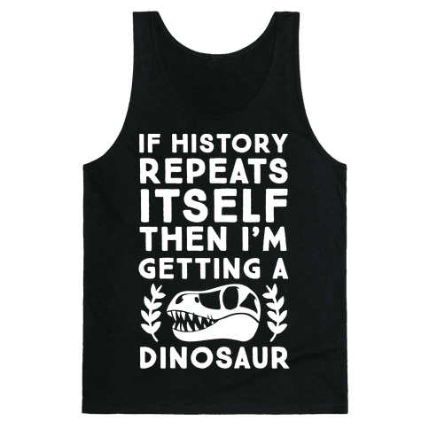 If History Repeats Itself Then I'm Getting a Dinosaur Tank Top