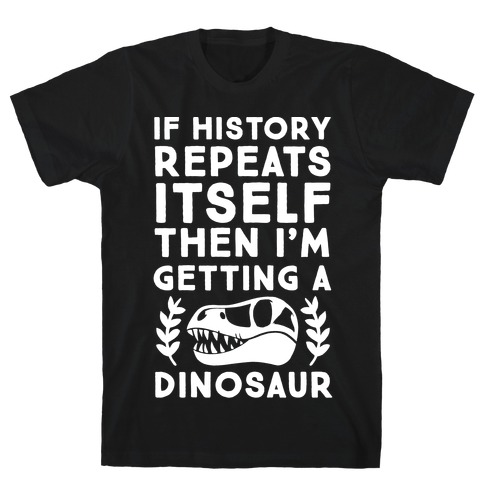 If History Repeats Itself Then I'm Getting a Dinosaur T-Shirt