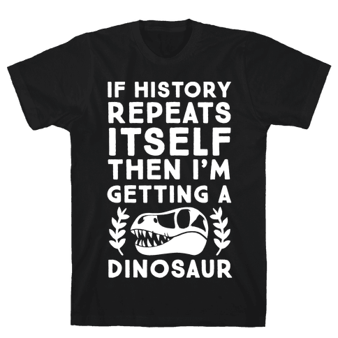 If History Repeats Itself Then I'm Getting a Dinosaur Mens T-Shirt