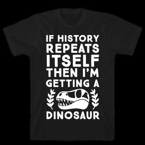 If History Repeats Itself Then I'm Getting a Dinosaur Mens T-Shirt