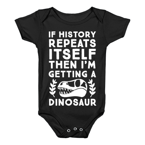 If History Repeats Itself Then I'm Getting a Dinosaur Baby Onesy