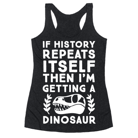 If History Repeats Itself Then I'm Getting a Dinosaur Racerback Tank Top