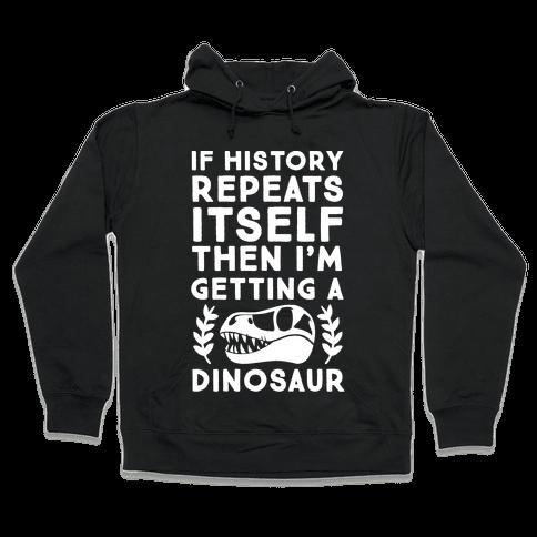 If History Repeats Itself Then I'm Getting a Dinosaur Hooded Sweatshirt