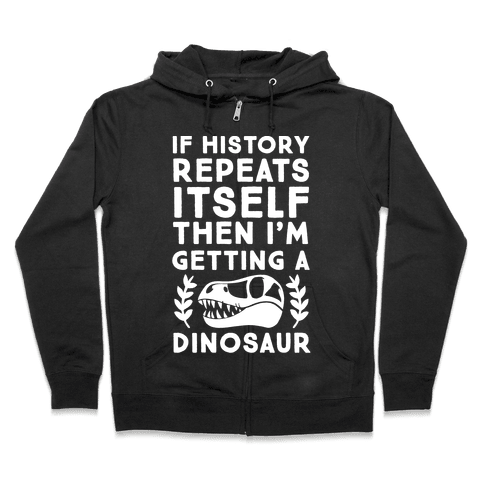 If History Repeats Itself Then I'm Getting a Dinosaur Zip Hoodie