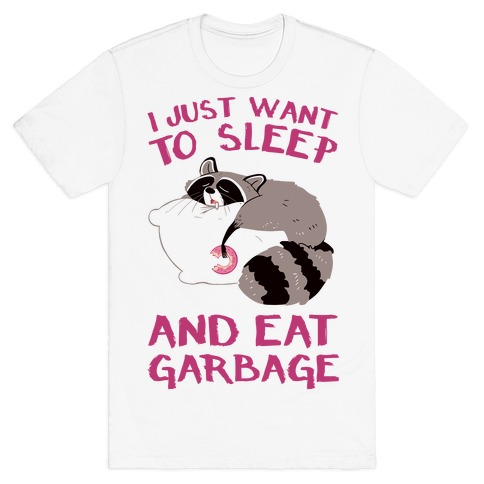 I Just Want To Sleep And Eat Garbage T-Shirt