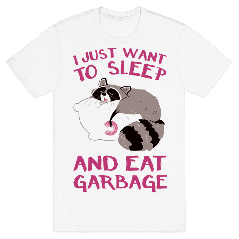 I Just Want To Sleep And Eat Garbage Mens/Unisex T-Shirt