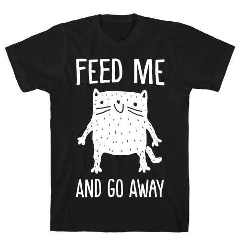 Feed Me And Go Away Cat T-Shirt