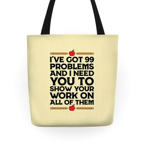 I've Got 99 Problems And I Need You To Show Your Work On All Of Them Tote