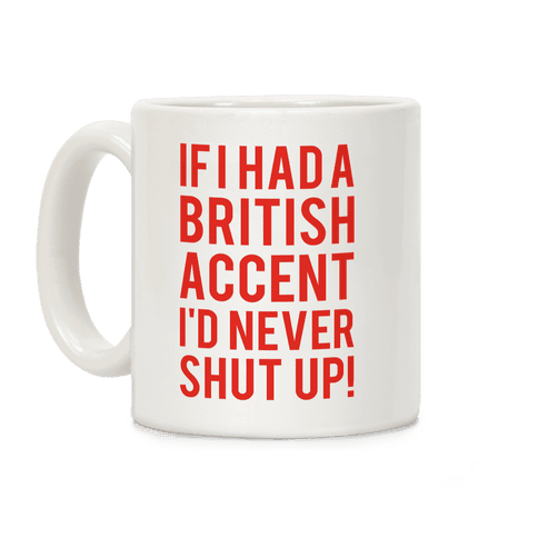 If I Had A British Accent I'd Never Shut Up Coffee Mug