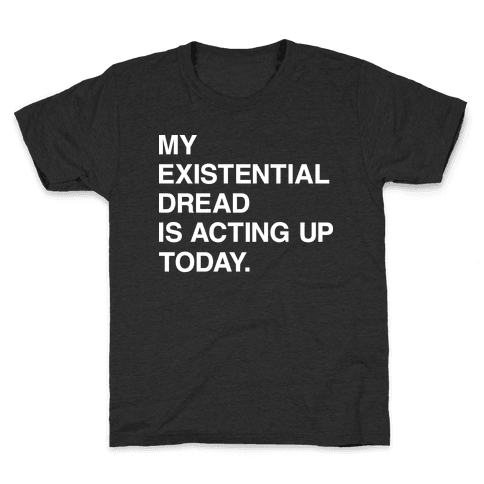 My Existential Dread Is Acting Up Today Kids T-Shirt