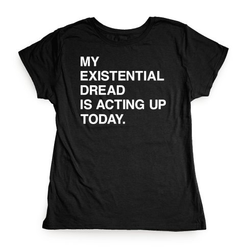 My Existential Dread Is Acting Up Today Womens T-Shirt