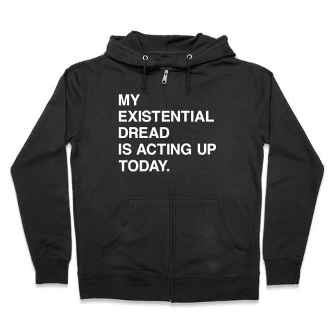 My Existential Dread Is Acting Up Today Zip Hoodie