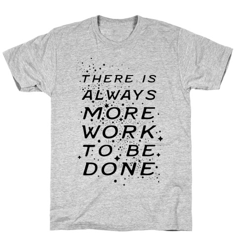 There Is Always More Work To Be Done T-Shirt