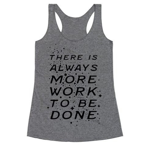 There Is Always More Work To Be Done Racerback Tank Top