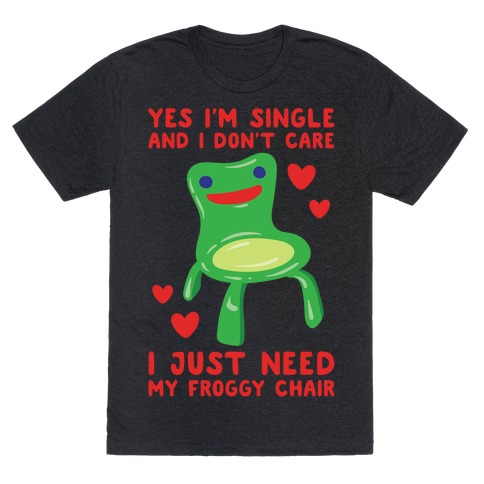 Yes I'm Single and I Don't Care I Just Need My Froggy Chair Valentine Parody White Print T-Shirt