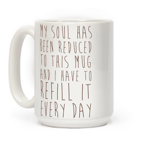 My Soul Has Been Reduced to This Mug and I Have to Refill it Every Day Coffee Mug