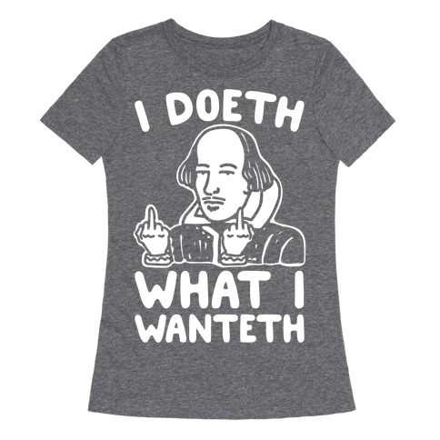 I Doeth What I Wanteth White Print Womens T-Shirt