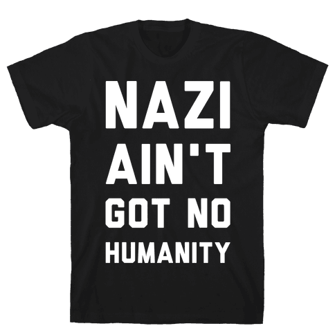 Nazi Ain't Got No Humanity Mens T-Shirt