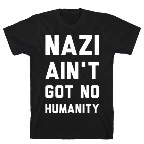 Nazi Ain't Got No Humanity Mens T-Shirt