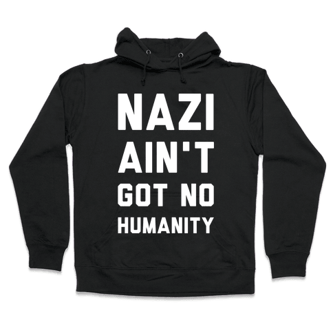 Nazi Ain't Got No Humanity Hooded Sweatshirt