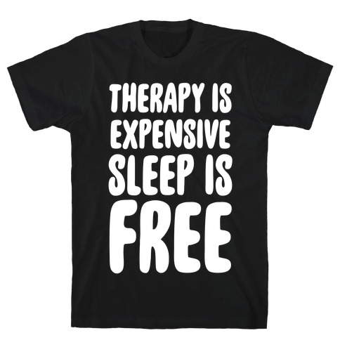 Therapy is Expensive - Sleep is Free T-Shirt