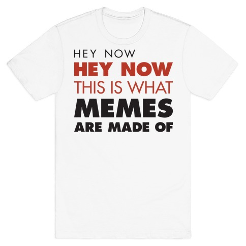 Hey Now, Hey Now, This Is What Memes Are Made Of T-Shirt