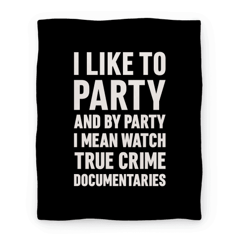 I Like To Party And By Party I Mean Watch True Crime Documentaries Blanket