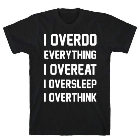 I Overdo Everything White Print Mens T-Shirt