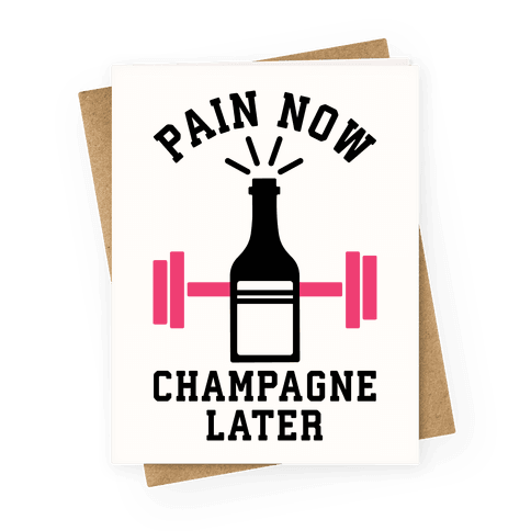 Pain Now Champagne Later Greeting Card