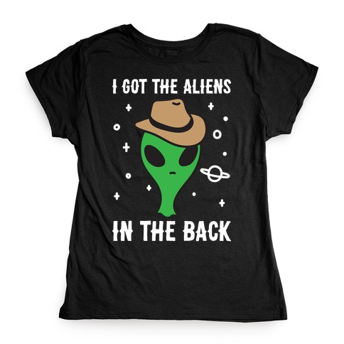 I Got The Aliens In The Back Womens T-Shirt