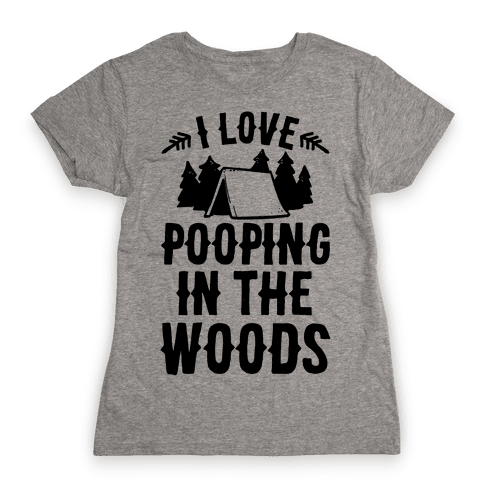 I Love Pooping In The Woods Womens T-Shirt