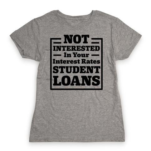 NOT INTERESTED In Your Interest Rates STUDENT LOANS Womens T-Shirt