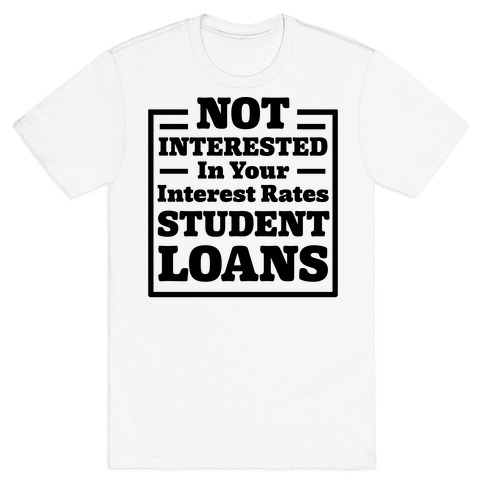 NOT INTERESTED In Your Interest Rates STUDENT LOANS T-Shirt