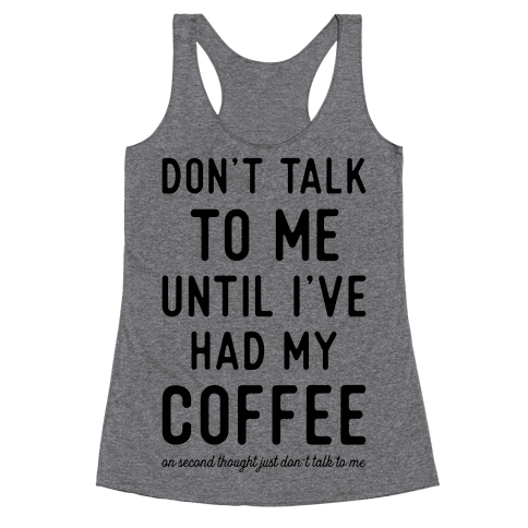 Don't Talk to Me Until I've Had My Coffee Racerback Tank Top