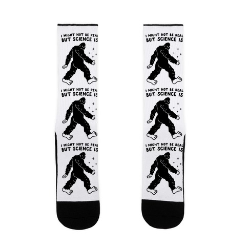 I Might Not Be Real But Science Is Bigfoot Sock