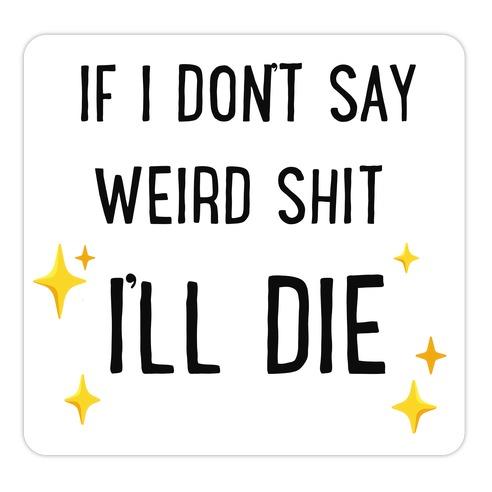 If I Don't Say Weird Shit I'll Die Die Cut Sticker
