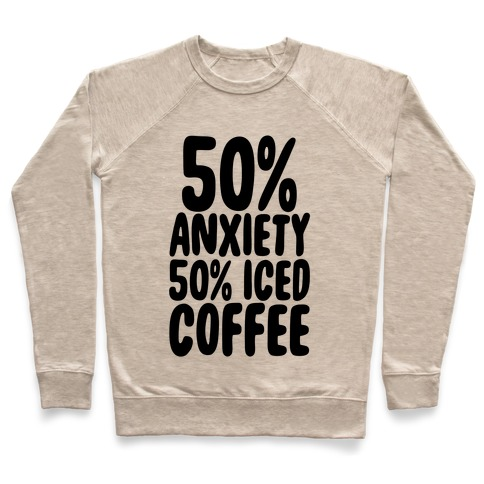 50% Anxiety, 50% Iced Coffee Pullover