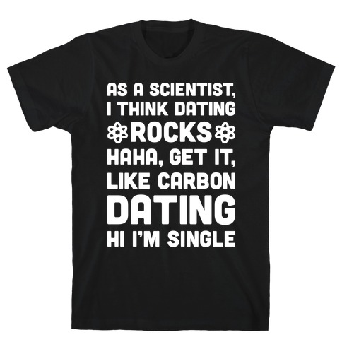 As A Scientist I Think Dating Rocks Haha, Get It, Like Carbon Dating (Hi I'm Single) Mens/Unisex T-Shirt