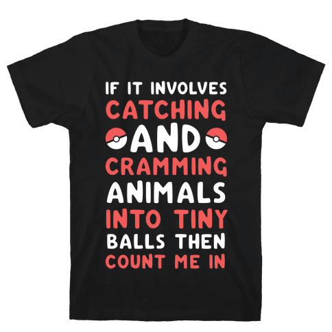 If It Involves Catching and Cramming Animals Into Tiny Balls Then Count Me In  Mens T-Shirt