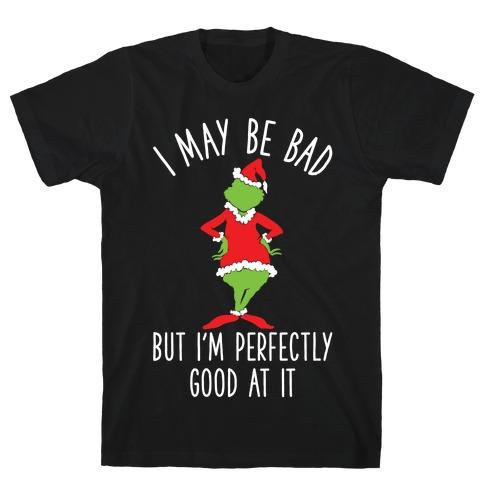 I May Be Bad But I'm Perfectly Good At It Grinch Parody T-Shirt