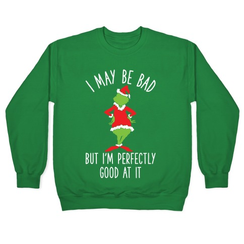 I May Be Bad But I'm Perfectly Good At It Grinch Parody Pullover