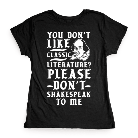 You Don't Like Classic Literature? Please Don't Shakespeak To Me Womens T-Shirt