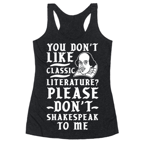 You Don't Like Classic Literature? Please Don't Shakespeak To Me Racerback Tank Top