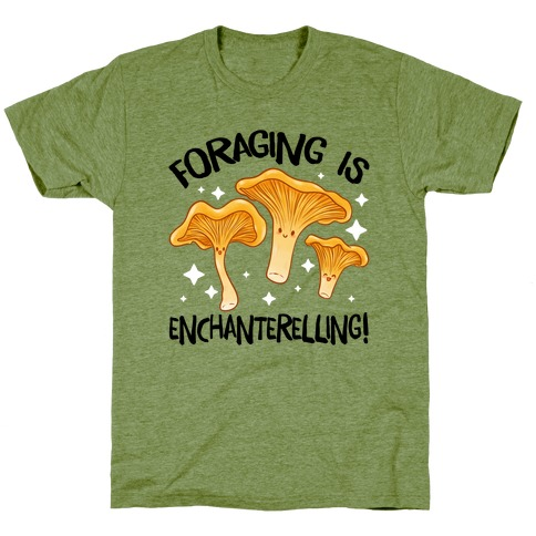 Foraging Is Enchanterelling! T-Shirt
