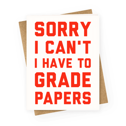 Sorry I Can't I Have To Grade Papers Greeting Card
