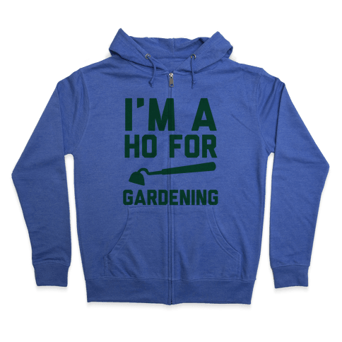 I'm a Ho for Gardening Zip Hoodie