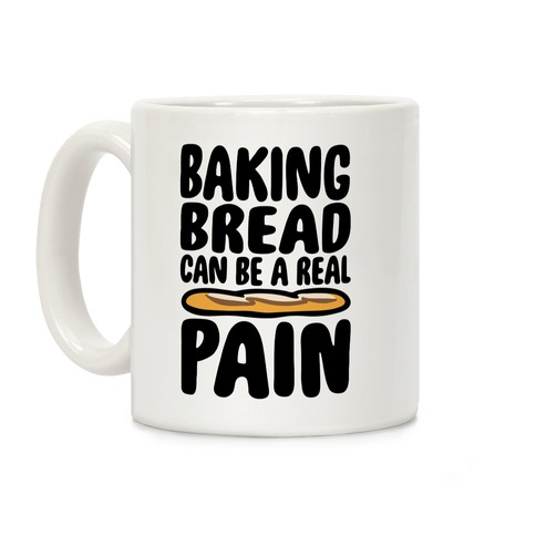 Baking Bread Can Be A Real Pain Coffee Mug
