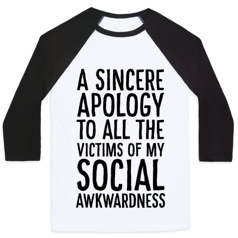 A Sincere Apology To All The Victims Of My Social Awkwardness  Baseball Tee