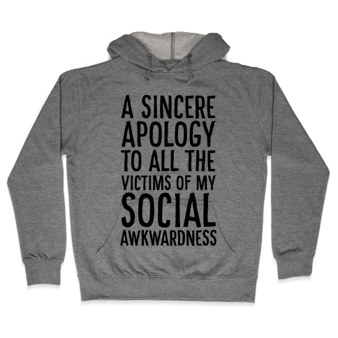 A Sincere Apology To All The Victims Of My Social Awkwardness  Hooded Sweatshirt