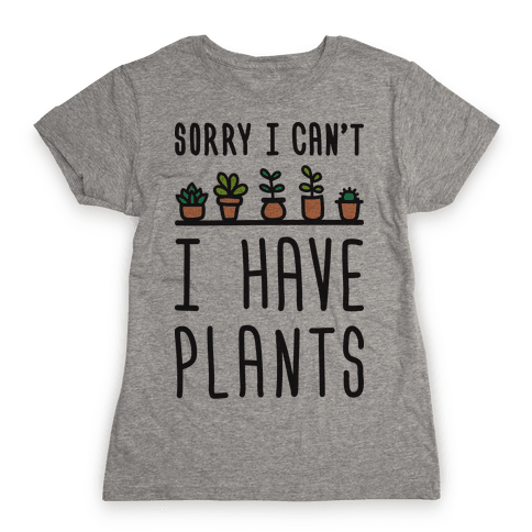 Sorry I Can't I Have Plants Womens T-Shirt